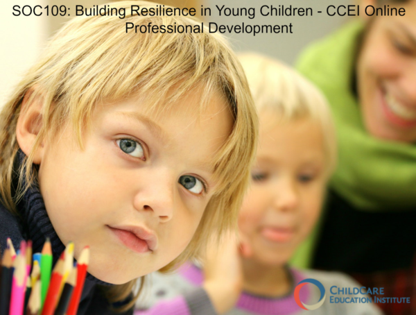 Building Resilience in Young Children SOC109 ChildCare Education Institute Online